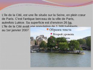 L'île de la Cité, est uneîlesituée sur laSeine, en plein cœur deParis. C'
