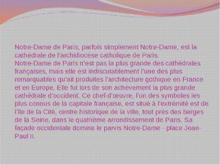 Notre-Dame de Paris, parfois simplement Notre-Dame, est la cathédrale de l'ar