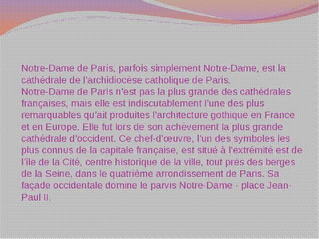 Notre-Dame de Paris, parfois simplement Notre-Dame, est la cathédrale de l'ar...