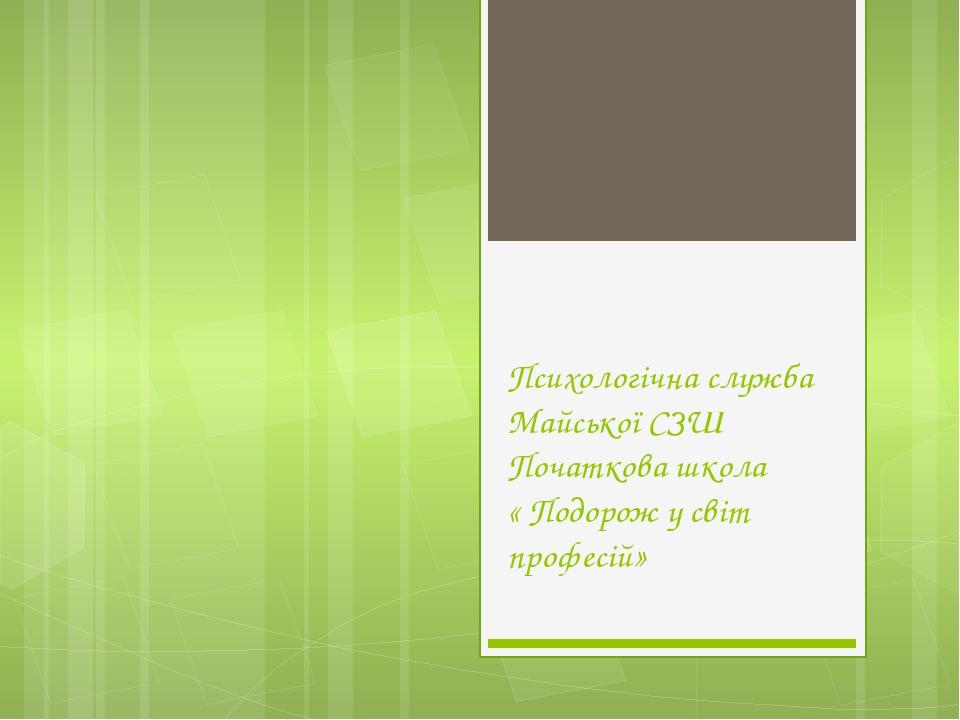 Психологічна служба Майської СЗШ Початкова школа « Подорож у світ професій» П...