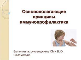 Основополагающие принципы иммунопрофилактики Выполнила: руководитель СМК В.Ю.