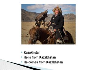Kazakhstan He is from Kazakhstan He comes from Kazakhstan