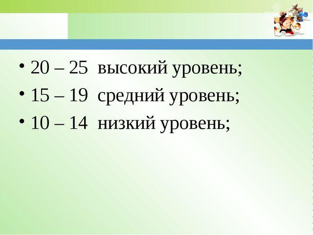 20 – 25 высокий уровень; 15 – 19 средний уровень; 10 – 14 низкий уровень; www...