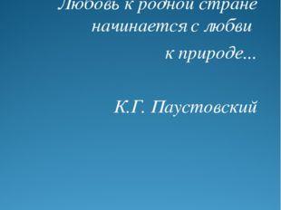 Любовь к родной стране начинается с любви к природе... К.Г. Паустовский
