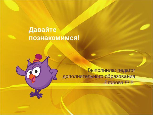 Давайте познакомимся! Выполнила: педагог дополнительного образования Егорова...