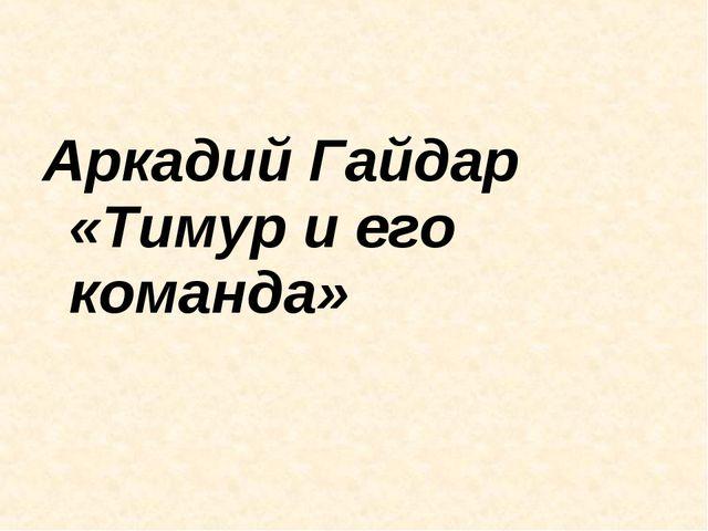 Аркадий Гайдар «Тимур и его команда»