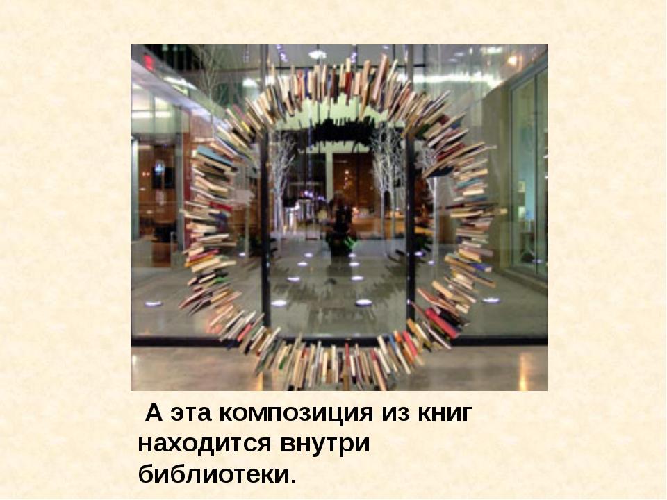 А эта композиция из книг находится внутри библиотеки.