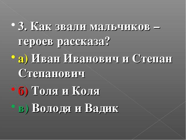 3. Как звали мальчиков – героев рассказа? а) Иван Иванович и Степан Степанови...