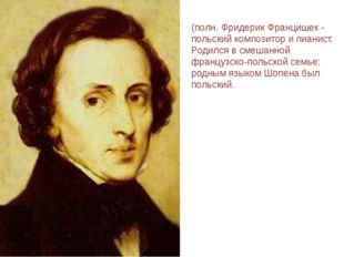 ШОПЕ́Н (Chopin) Фридерик (полн. Фридерик Францишек - польский композитор и пи