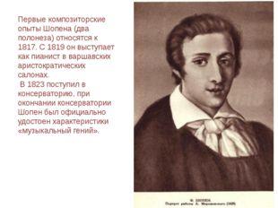 Первые композиторские опыты Шопена (два полонеза) относятся к 1817. С 1819 он