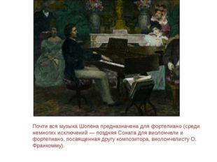 Почти вся музыка Шопена предназначена для фортепиано (среди немногих исключен