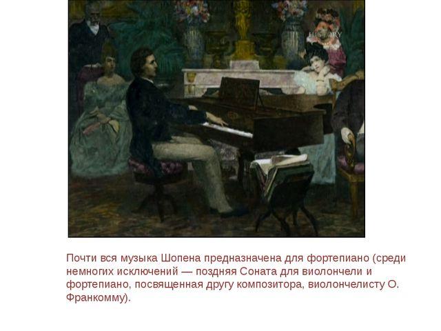 Почти вся музыка Шопена предназначена для фортепиано (среди немногих исключен...