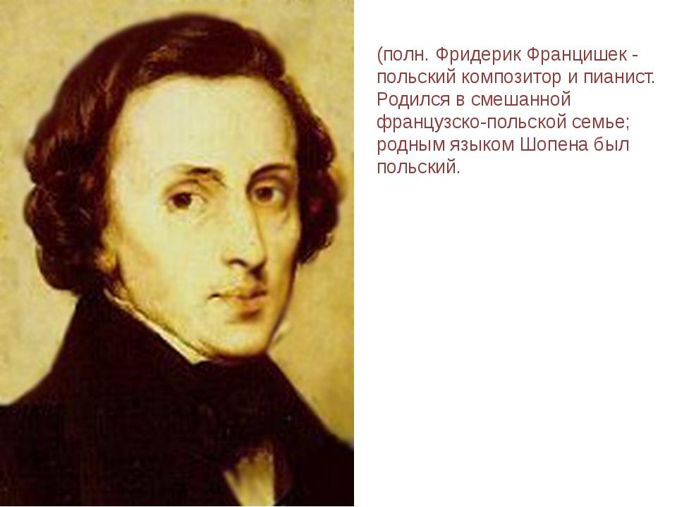 ШОПЕ́Н (Chopin) Фридерик (полн. Фридерик Францишек - польский композитор и пи...