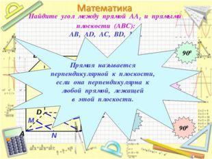 Найдите угол между прямой АА1 и прямыми плоскости (АВС): АВ, АD, АС, ВD, МN.