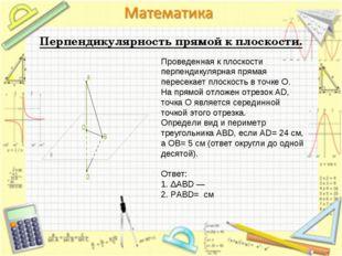 Перпендикулярность прямой к плоскости. Проведенная к плоскости перпендикуляр