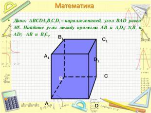 Дано: АВСDA1B1C1D1 – параллелепипед, угол ВАD равен 300. Найдите углы между
