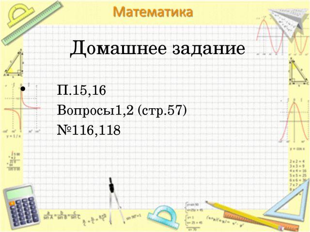 Домашнее задание П.15,16 Вопросы1,2 (стр.57) №116,118