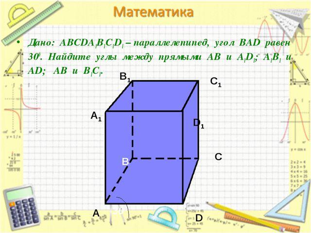 Дано: АВСDA1B1C1D1 – параллелепипед, угол ВАD равен 300. Найдите углы между...