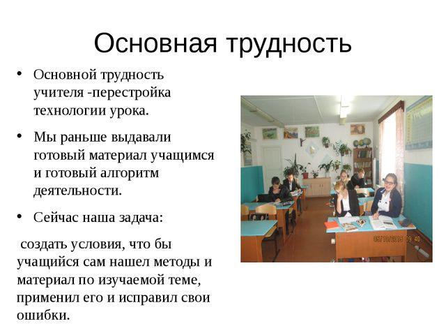 Основная трудность Основной трудность учителя -перестройка технологии урока....
