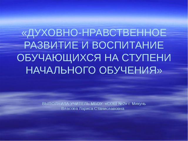 «ДУХОВНО-НРАВСТВЕННОЕ РАЗВИТИЕ И ВОСПИТАНИЕ ОБУЧАЮЩИХСЯ НА СТУПЕНИ НАЧАЛЬНОГО...