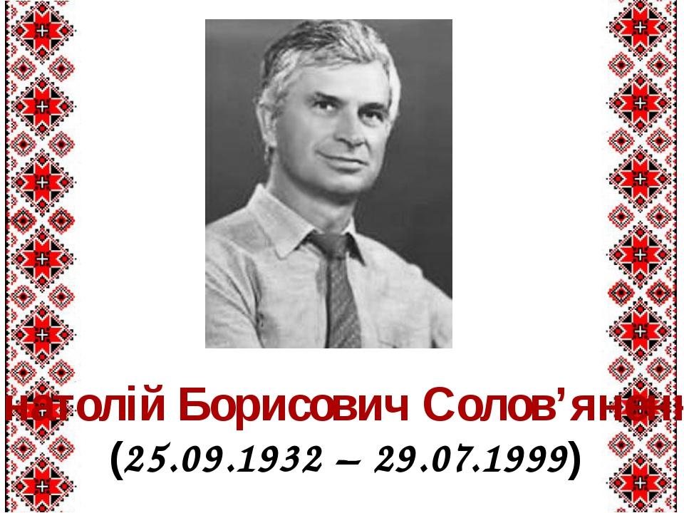 Анатолій Борисович Солов'яненко (25.09.1932 – 29.07.1999)