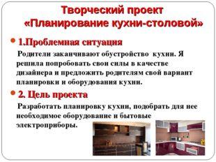 Творческий проект «Планирование кухни-столовой» 1.Проблемная ситуация Родител