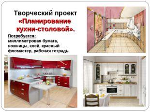 Творческий проект «Планирование кухни-столовой». Потребуется: миллиметровая б