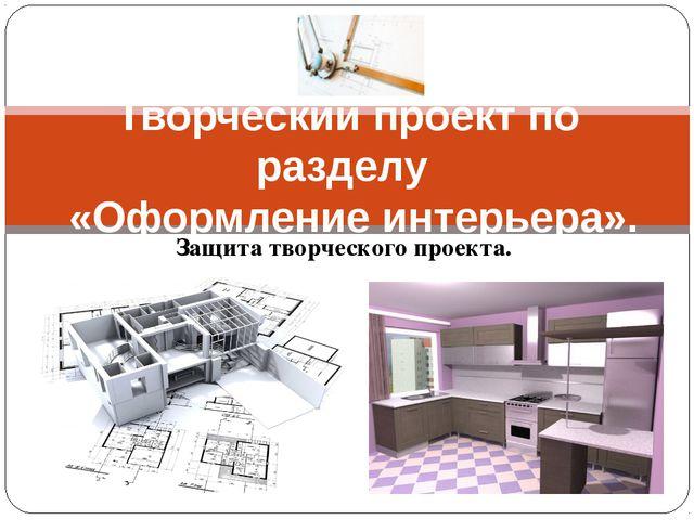 Защита творческого проекта. Творческий проект по разделу «Оформление интерьер...