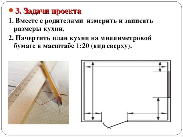 3. Задачи проекта 1. Вместе с родителями измерить и записать размеры кухни. 2...