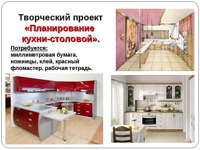 Творческий проект «Планирование кухни-столовой». Потребуется: миллиметровая б...