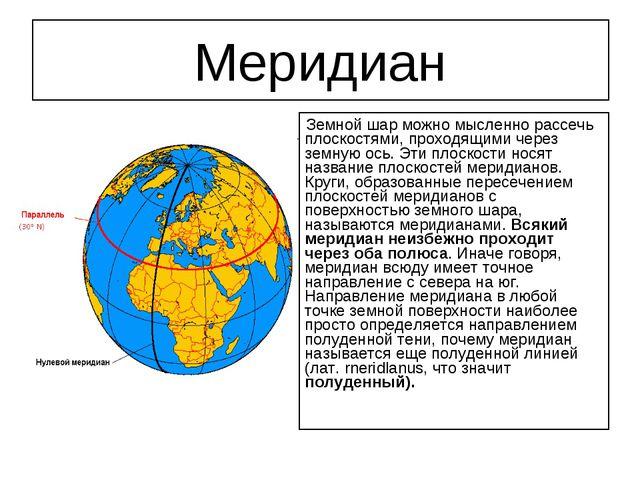 Меридиан Земной шар можно мысленно рассечь плоскостями, проходящими через зем...
