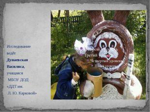 Исследование ведёт Дунаевская Василиса, учащаяся МБОУ ДОД «ДДТ им. Л. Ю. Кар