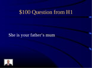 $100 Question from H1 She is your father's mum
