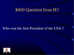 $400 Question from H3 Who was the first President of the USA ?
