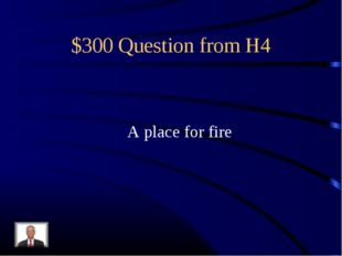 $300 Question from H4 A place for fire