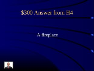 $300 Answer from H4 A fireplace