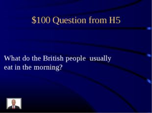 $100 Question from H5 What do the British people usually eat in the morning?