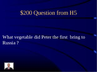 $200 Question from H5 What vegetable did Peter the first bring to Russia ?