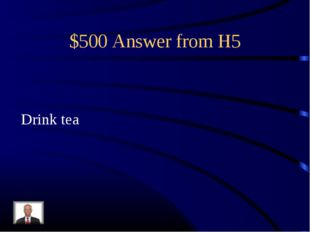 $500 Answer from H5 Drink tea