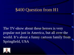$400 Question from H1 The TV-show about these heroes is very popular not just