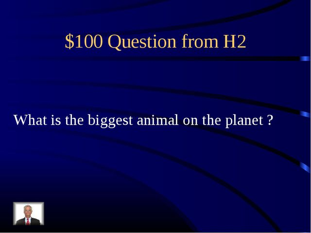 $100 Question from H2 What is the biggest animal on the planet ?