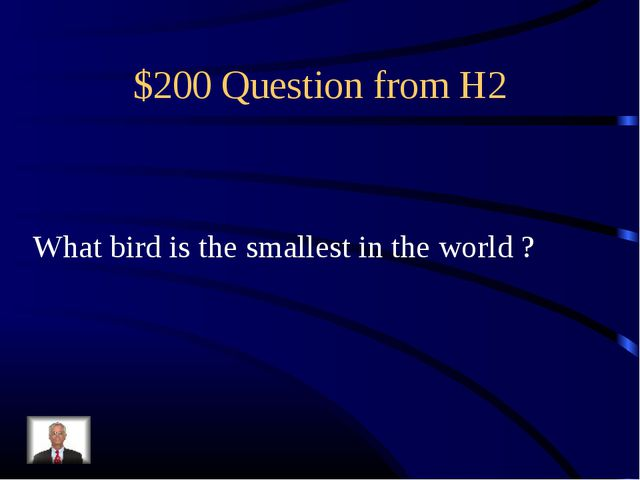 $200 Question from H2 What bird is the smallest in the world ?