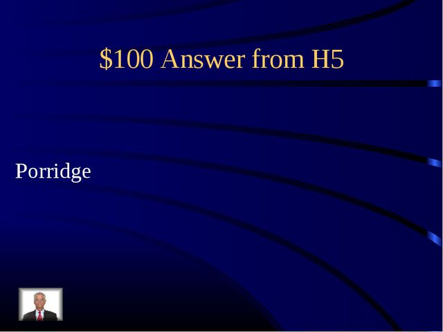 $100 Answer from H5 Porridge