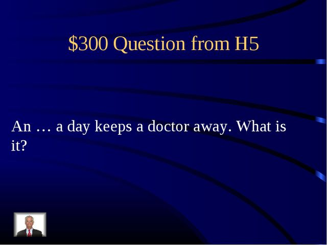 $300 Question from H5 An … a day keeps a doctor away. What is it?