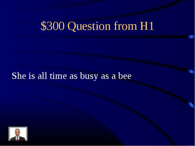 $300 Question from H1 She is all time as busy as a bee