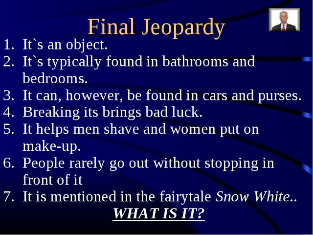 Final Jeopardy It`s an object. It`s typically found in bathrooms and bedrooms...