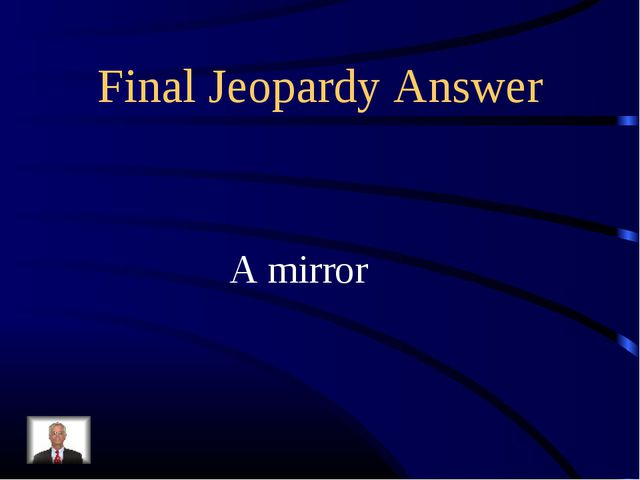 Final Jeopardy Answer A mirror