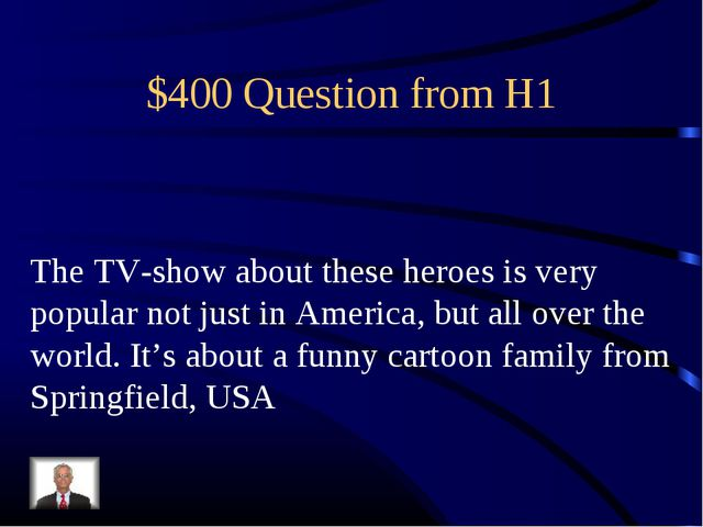 $400 Question from H1 The TV-show about these heroes is very popular not just...