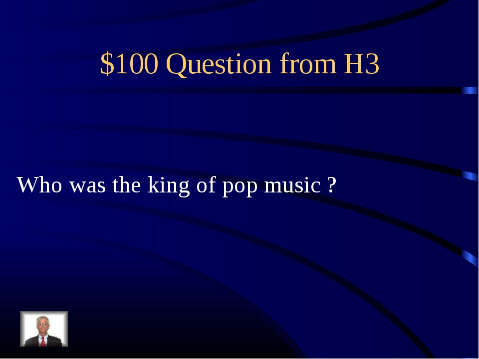 $100 Question from H3 Who was the king of pop music ?