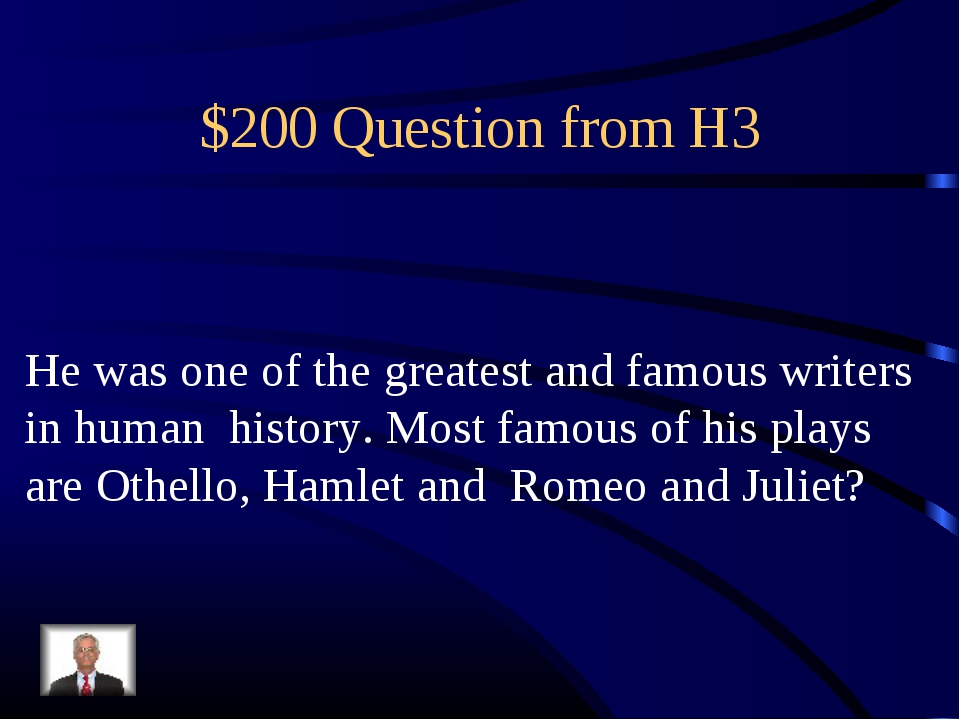 $200 Question from H3 He was one of the greatest and famous writers in human...